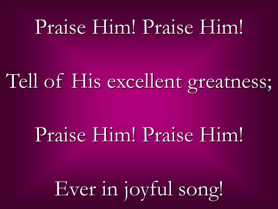 Praise Him! Praise Him! Tell of His excellent greatness; Praise Him! Praise Him! Ever in joyful song!