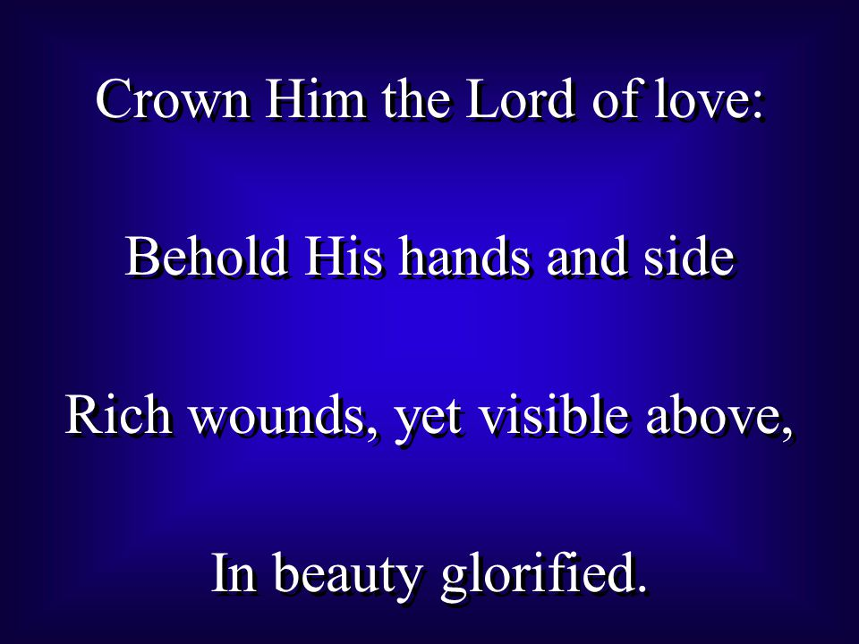 Crown Him the Lord of love: Behold His hands and side Rich wounds, yet visible above, In beauty glorified.