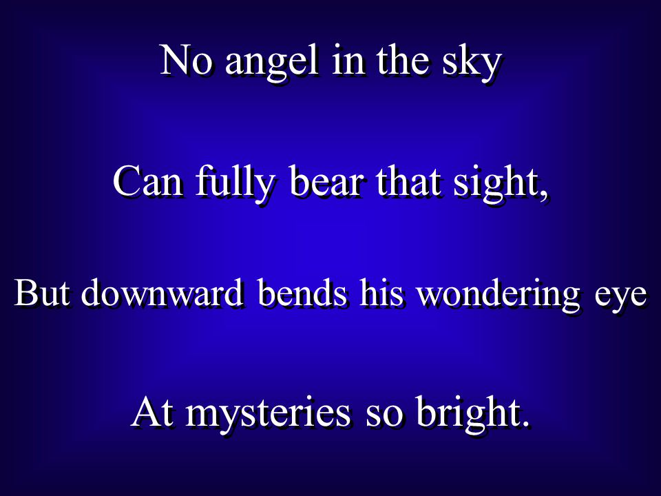 No angel in the sky Can fully bear that sight, But downward bends his wondering eye At mysteries so bright.