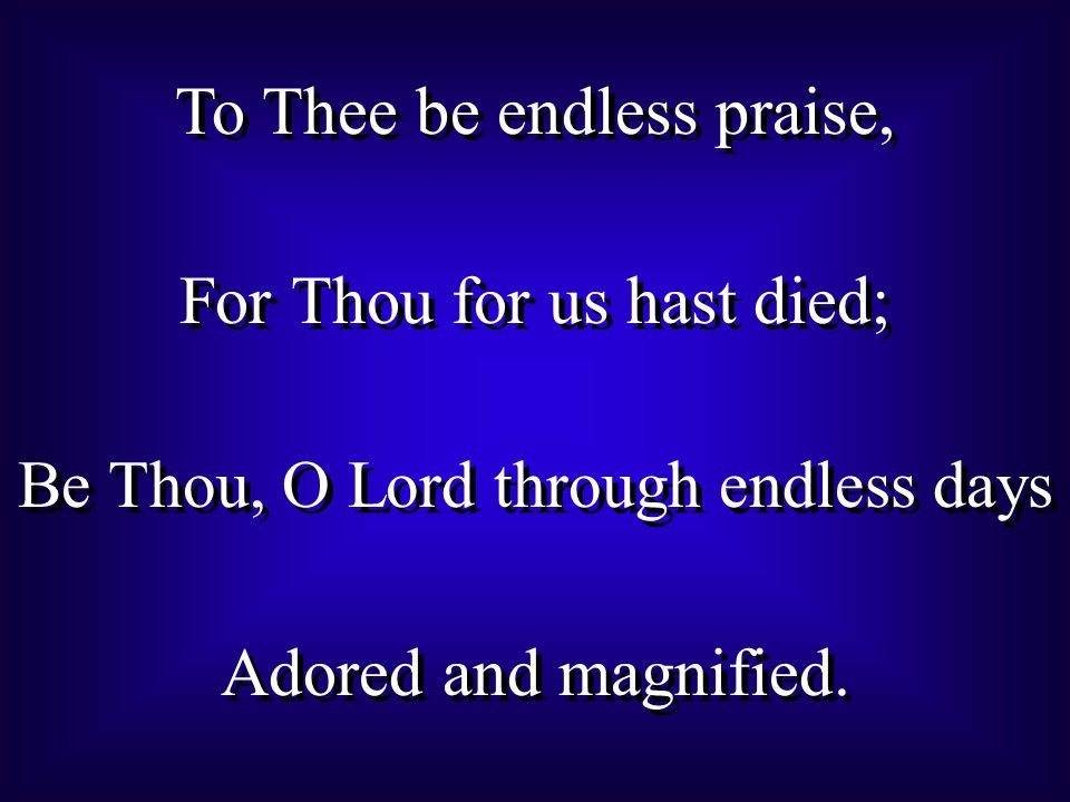 To Thee be endless praise, For Thou for us hast died; Be Thou, O Lord through endless days Adored and magnified.