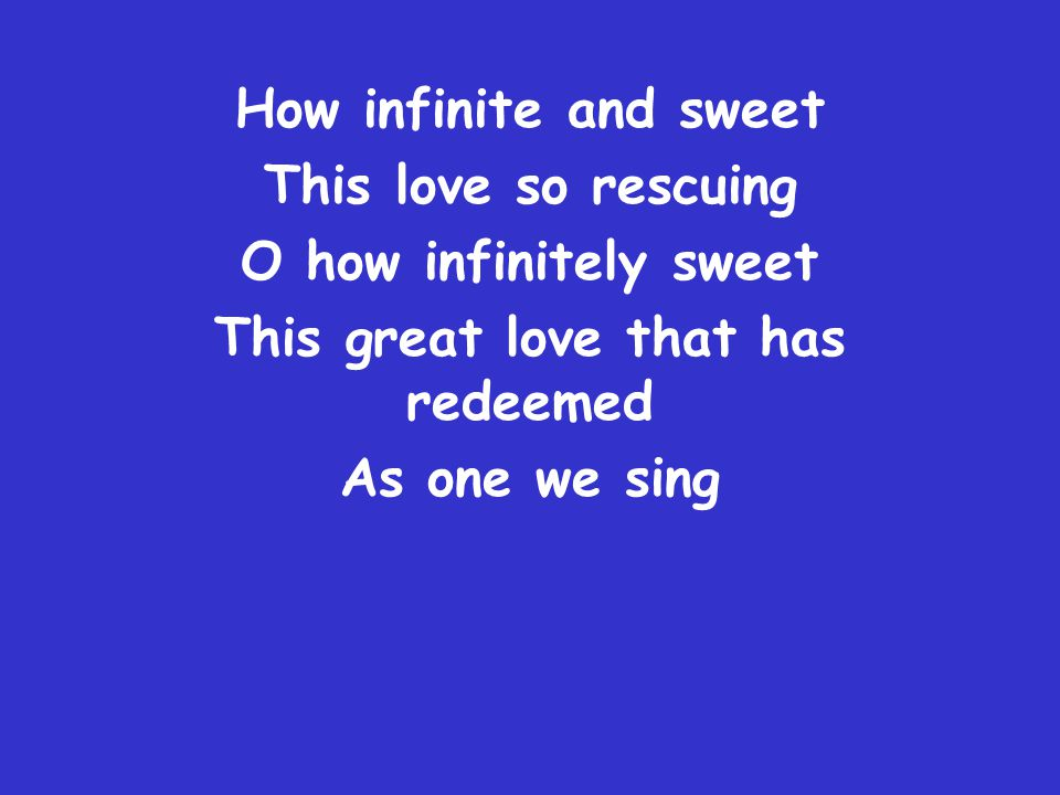 How infinite and sweet This love so rescuing O how infinitely sweet This great love that has redeemed As one we sing