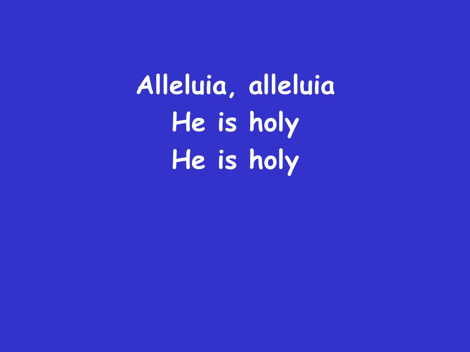 Alleluia, alleluia He is holy