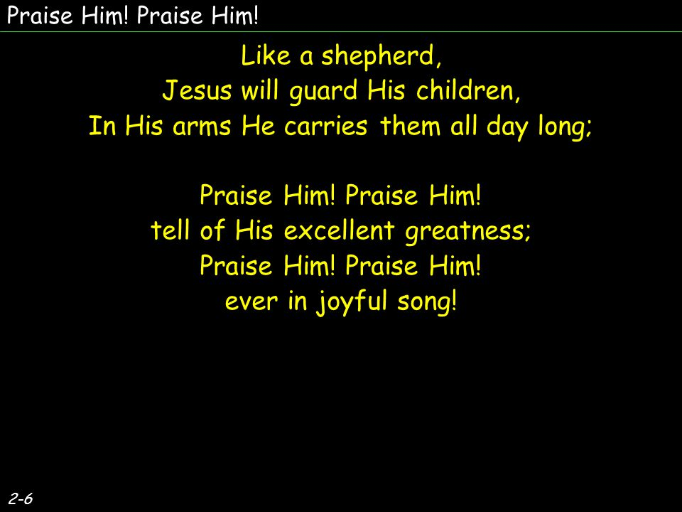 3-6 Praise Him.Jesus, our blessed Redeemer. For our sins He suffered, and bled, and died.