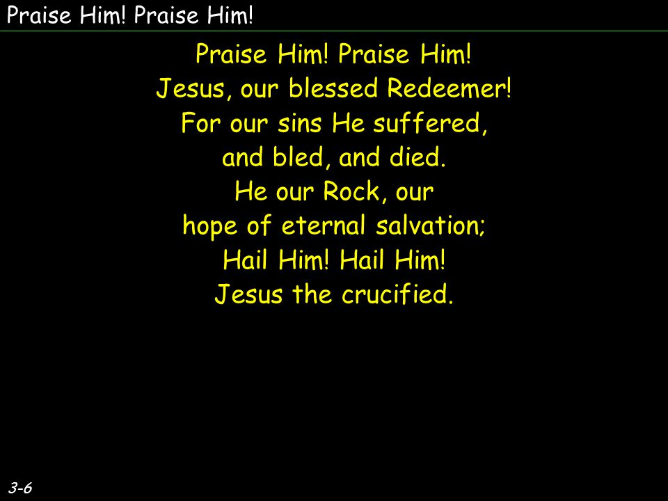 3-6 Praise Him! Jesus, our blessed Redeemer! For our sins He suffered, and bled, and died. He our Rock, our hope of eternal salvation; Hail Him! Jesus