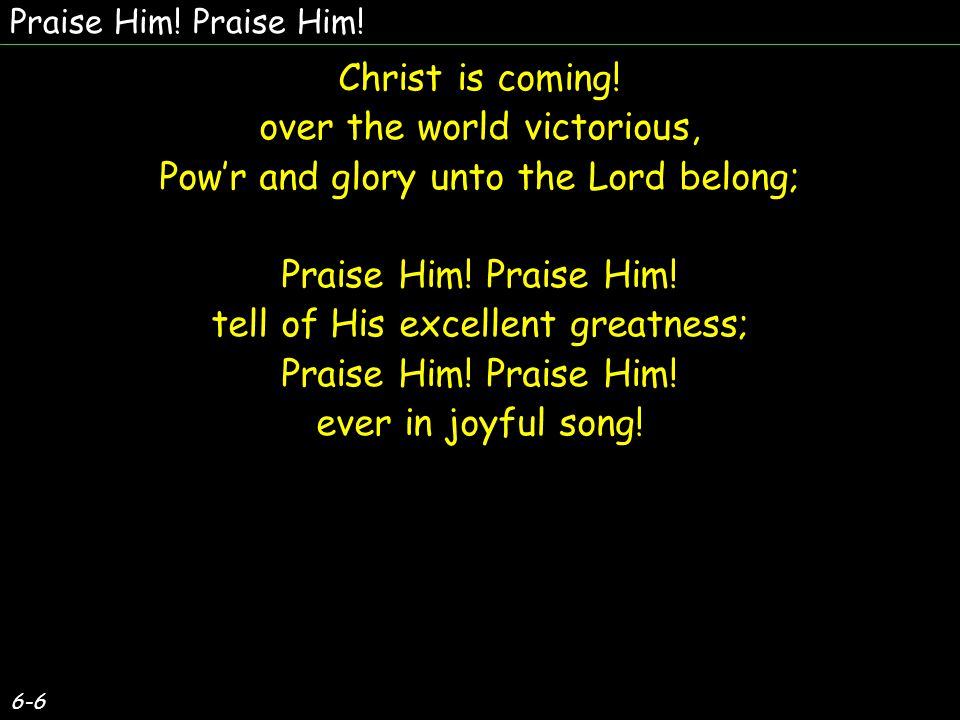 6-6 Christ is coming! over the world victorious, Pow'r and glory unto the Lord belong; Praise Him! tell of His excellent greatness; Praise Him! ever i