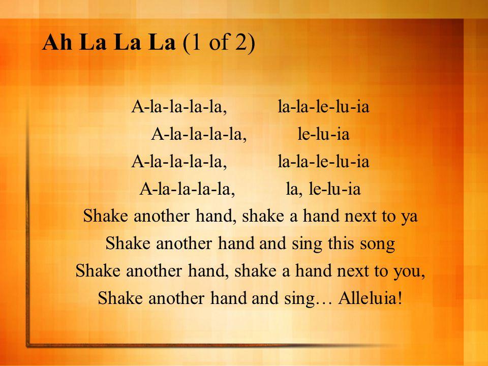 Ah La La La (1 of 2) A-la-la-la-la,la-la-le-lu-ia A-la-la-la-la,le-lu-ia A-la-la-la-la, la-la-le-lu-ia A-la-la-la-la,la, le-lu-ia Shake another hand,