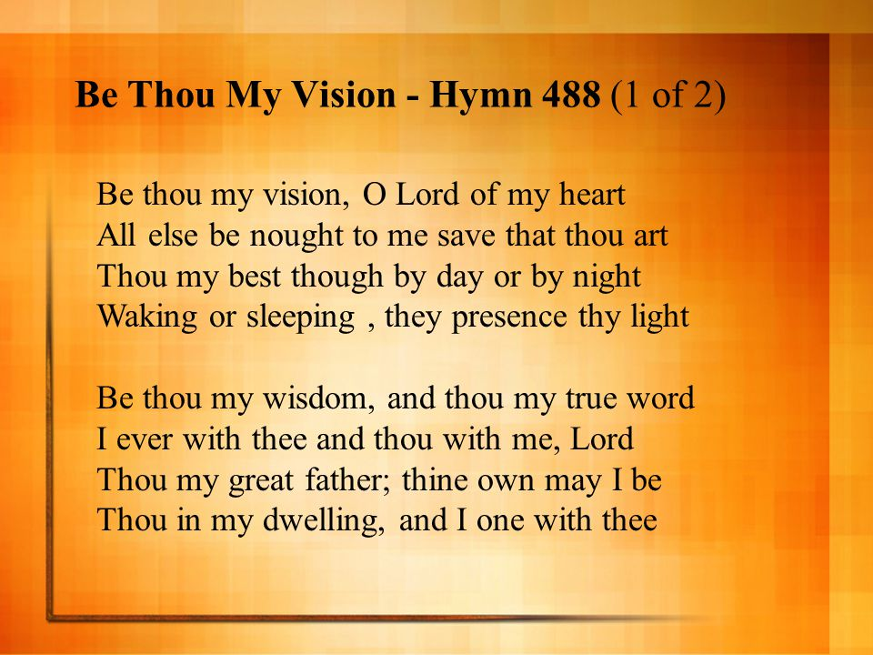 Be thou my vision, O Lord of my heart All else be nought to me save that thou art Thou my best though by day or by night Waking or sleeping, they pres