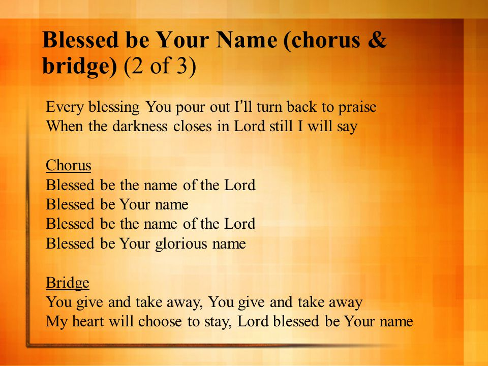 Blessed be Your Name (chorus & bridge) (2 of 3) Every blessing You pour out I ' ll turn back to praise When the darkness closes in Lord still I will s