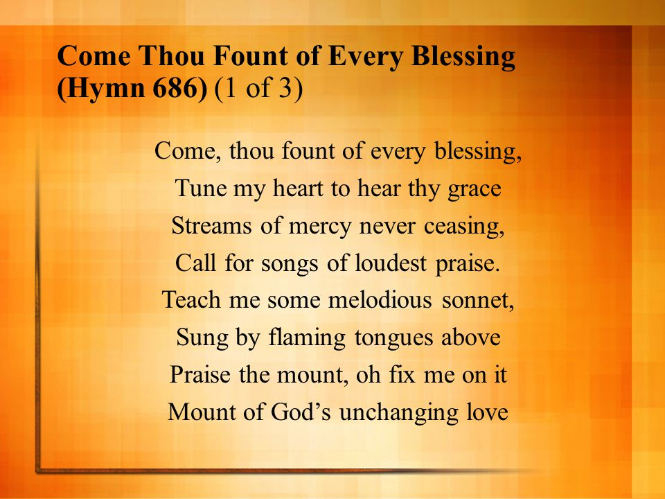 Come Thou Fount of Every Blessing (Hymn 686) (1 of 3) Come, thou fount of every blessing, Tune my heart to hear thy grace Streams of mercy never ceasi