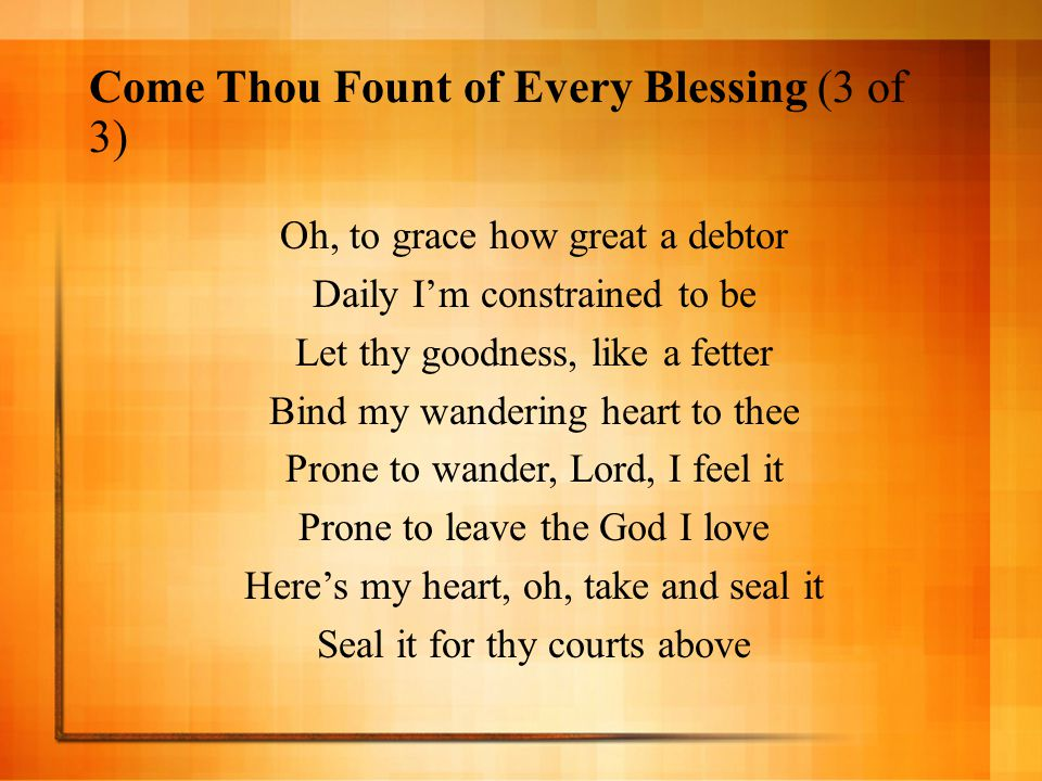 Come Thou Fount of Every Blessing (3 of 3) Oh, to grace how great a debtor Daily I'm constrained to be Let thy goodness, like a fetter Bind my wanderi