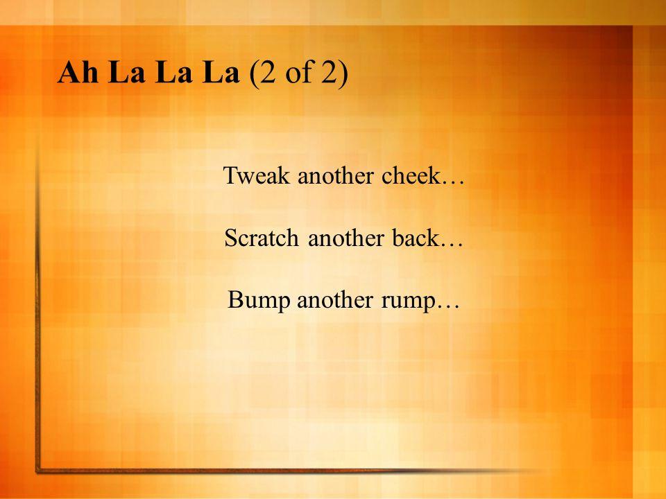 Ah La La La (2 of 2) Tweak another cheek… Scratch another back… Bump another rump…