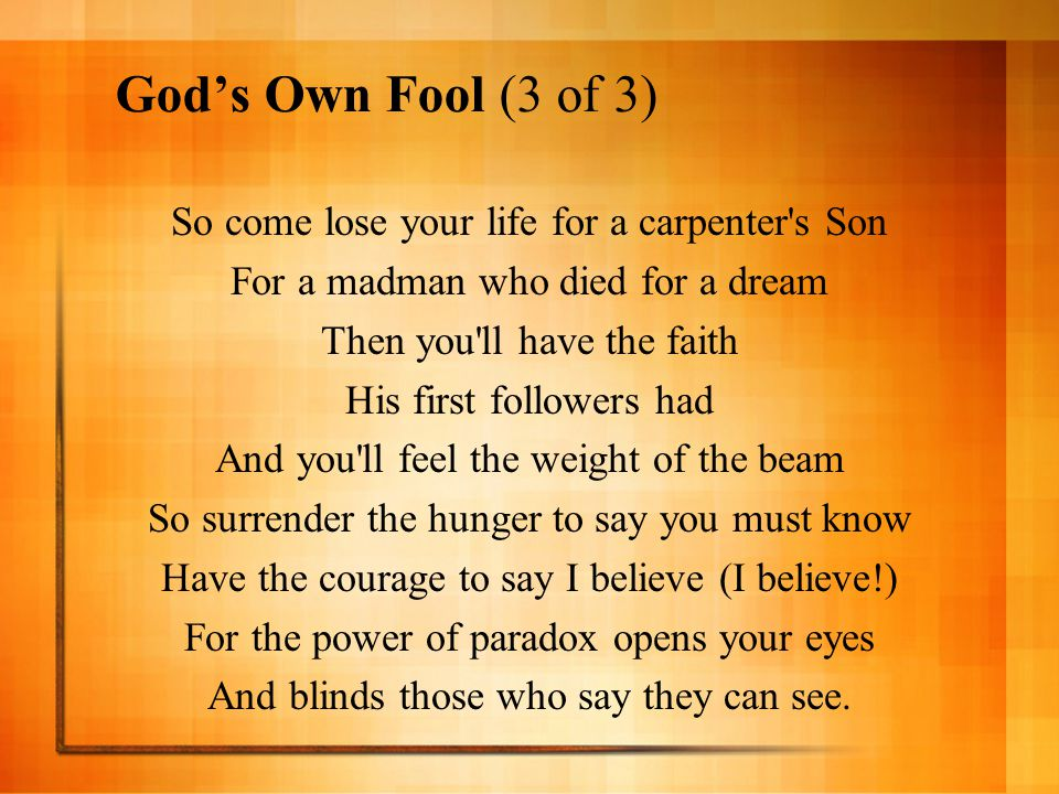 God's Own Fool (3 of 3) So come lose your life for a carpenter's Son For a madman who died for a dream Then you'll have the faith His first followers
