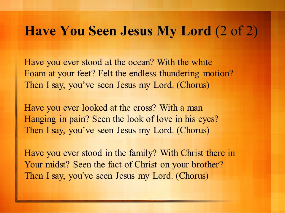 Have You Seen Jesus My Lord (2 of 2) Have you ever stood at the ocean? With the white Foam at your feet? Felt the endless thundering motion? Then I sa