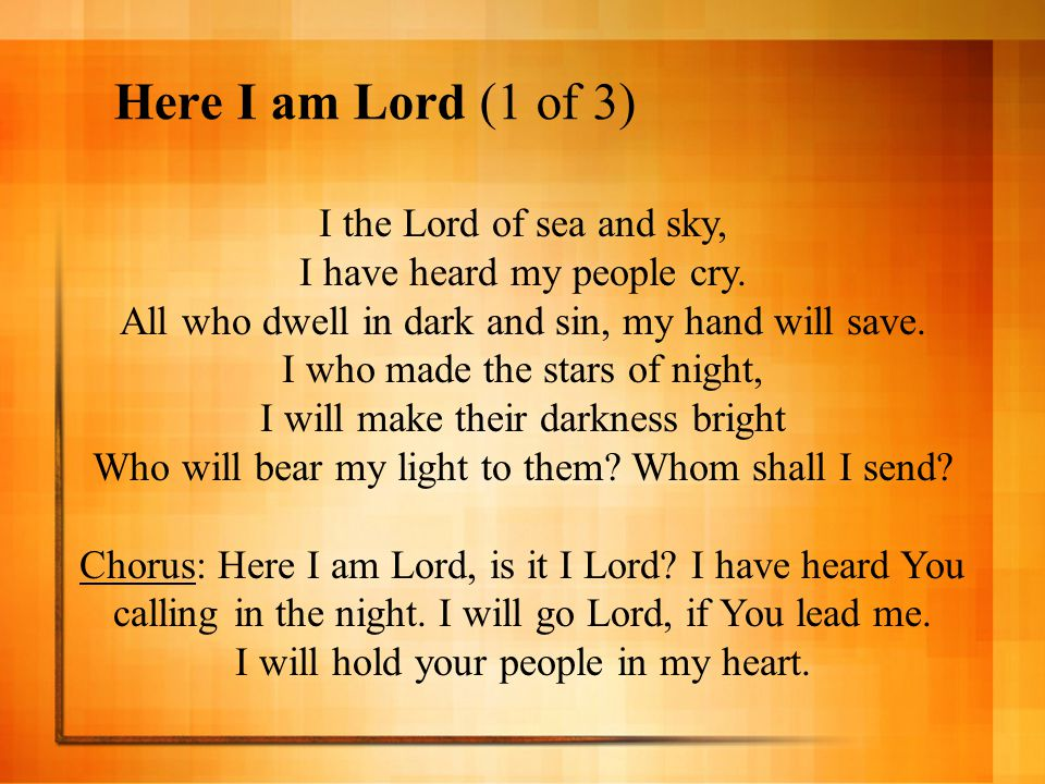 Here I am Lord (1 of 3) I the Lord of sea and sky, I have heard my people cry. All who dwell in dark and sin, my hand will save. I who made the stars
