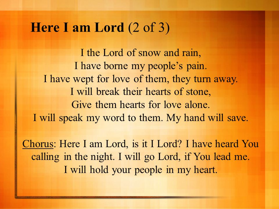 Here I am Lord (2 of 3) I the Lord of snow and rain, I have borne my people's pain. I have wept for love of them, they turn away. I will break their h