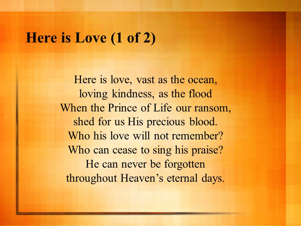 Here is Love (1 of 2) Here is love, vast as the ocean, loving kindness, as the flood When the Prince of Life our ransom, shed for us His precious bloo