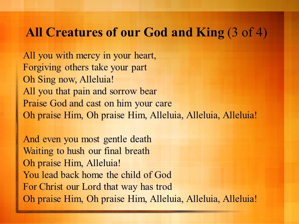 All Creatures of our God and King (4 of 4) Let all things their creator bless And worship him in humbleness Oh praise Him, Alleluia Praise God the Father, God the Son And praise the Spirit, Three in One Oh praise Him, Oh praise Him, Alleluia, Alleluia, Alleluia!