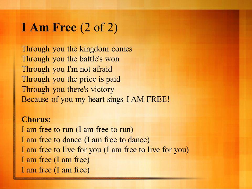 I Am Free (2 of 2) Through you the kingdom comes Through you the battle's won Through you I'm not afraid Through you the price is paid Through you the