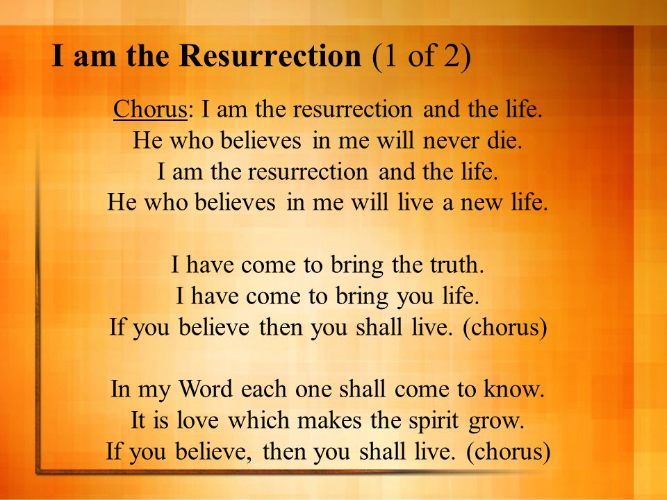I am the Resurrection (1 of 2) Chorus: I am the resurrection and the life. He who believes in me will never die. I am the resurrection and the life. H