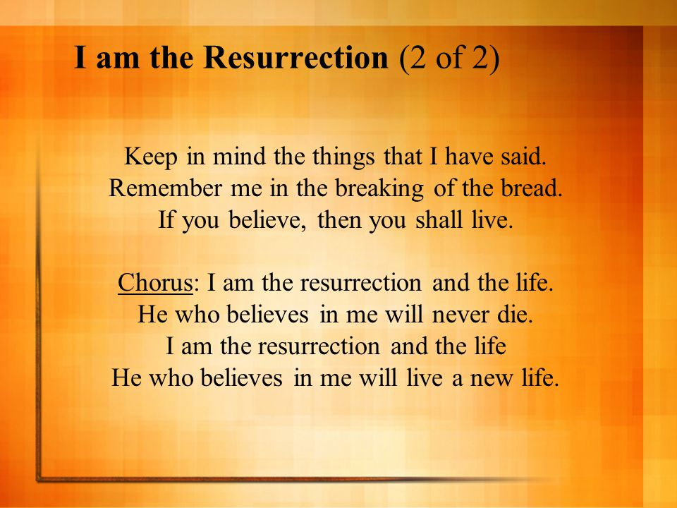 I am the Resurrection (2 of 2) Keep in mind the things that I have said. Remember me in the breaking of the bread. If you believe, then you shall live