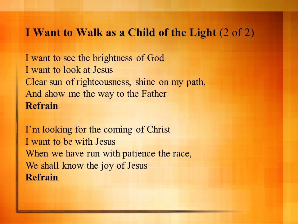 I Want to Walk as a Child of the Light (2 of 2) I want to see the brightness of God I want to look at Jesus Clear sun of righteousness, shine on my pa