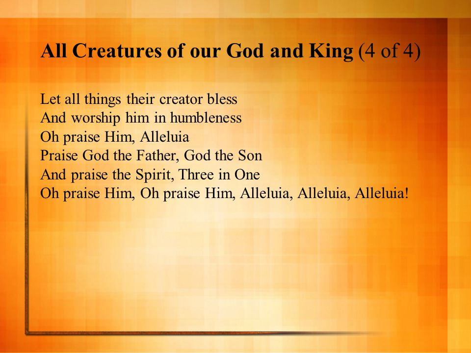 All Creatures of our God and King (4 of 4) Let all things their creator bless And worship him in humbleness Oh praise Him, Alleluia Praise God the Fat