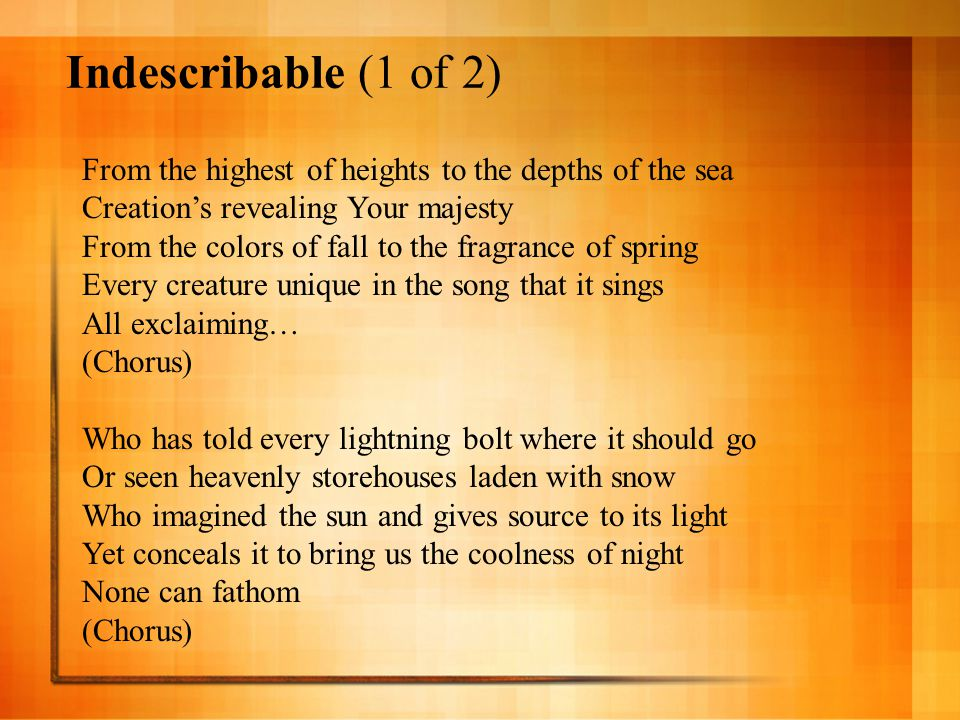 Indescribable (1 of 2) From the highest of heights to the depths of the sea Creation's revealing Your majesty From the colors of fall to the fragrance