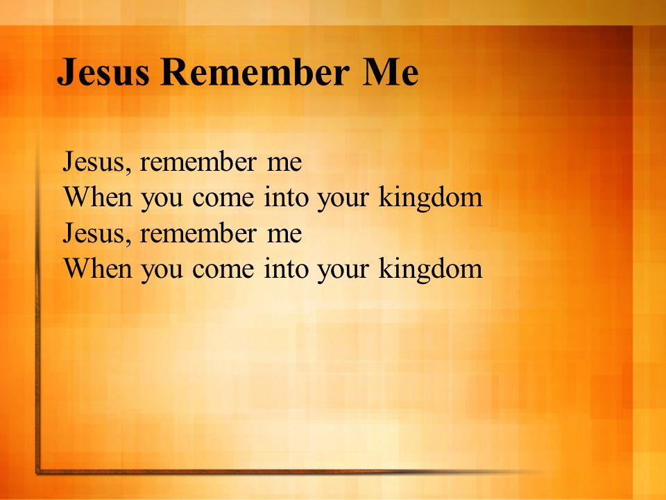 Jesus Remember Me Jesus, remember me When you come into your kingdom Jesus, remember me When you come into your kingdom