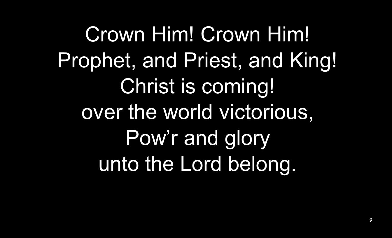 Crown Him. Prophet, and Priest, and King. Christ is coming.