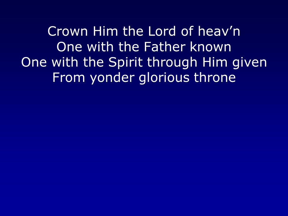 Crown Him the Lord of heav'n One with the Father known One with the Spirit through Him given From yonder glorious throne