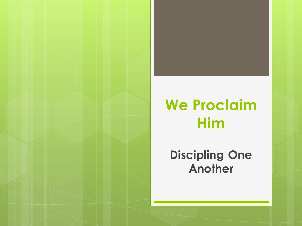 We Proclaim Him Discipling One Another
