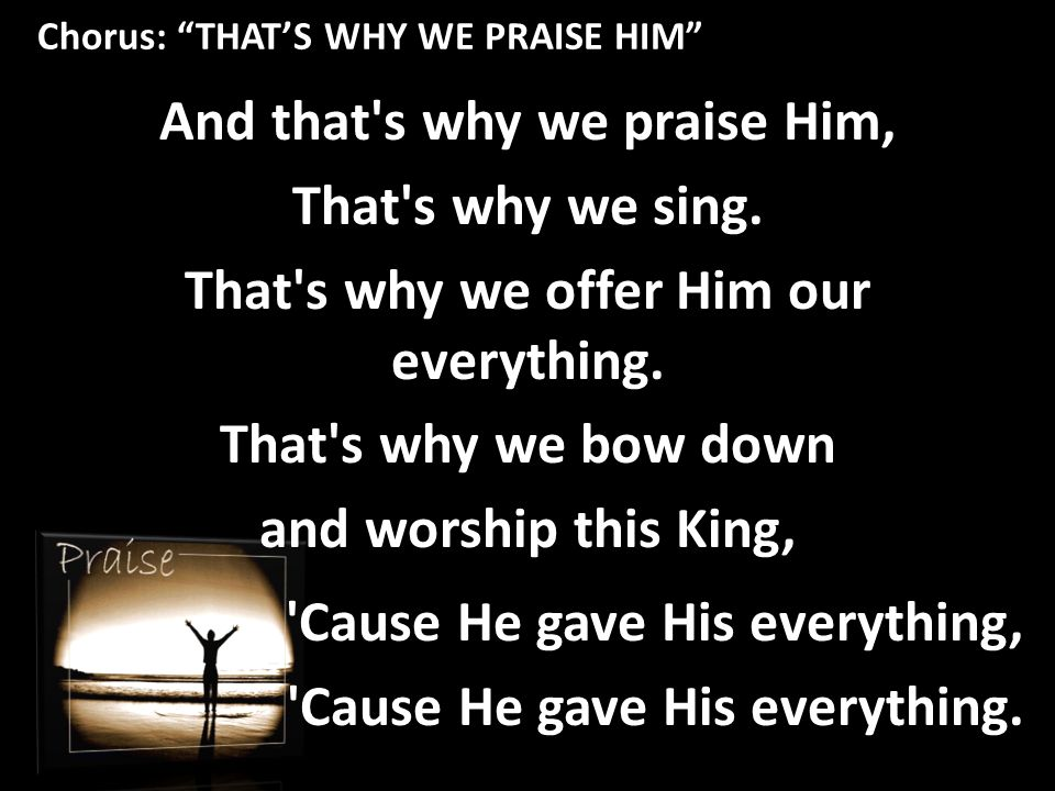Chorus: THAT'S WHY WE PRAISE HIM And that s why we praise Him, That s why we sing.