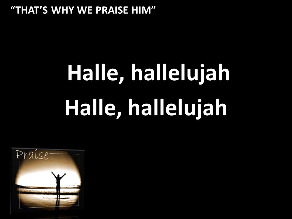 THAT'S WHY WE PRAISE HIM Halle, hallelujah