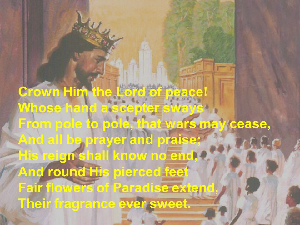 Crown Him the Lord of peace! Whose hand a scepter sways From pole to pole, that wars may cease, And all be prayer and praise; His reign shall know no