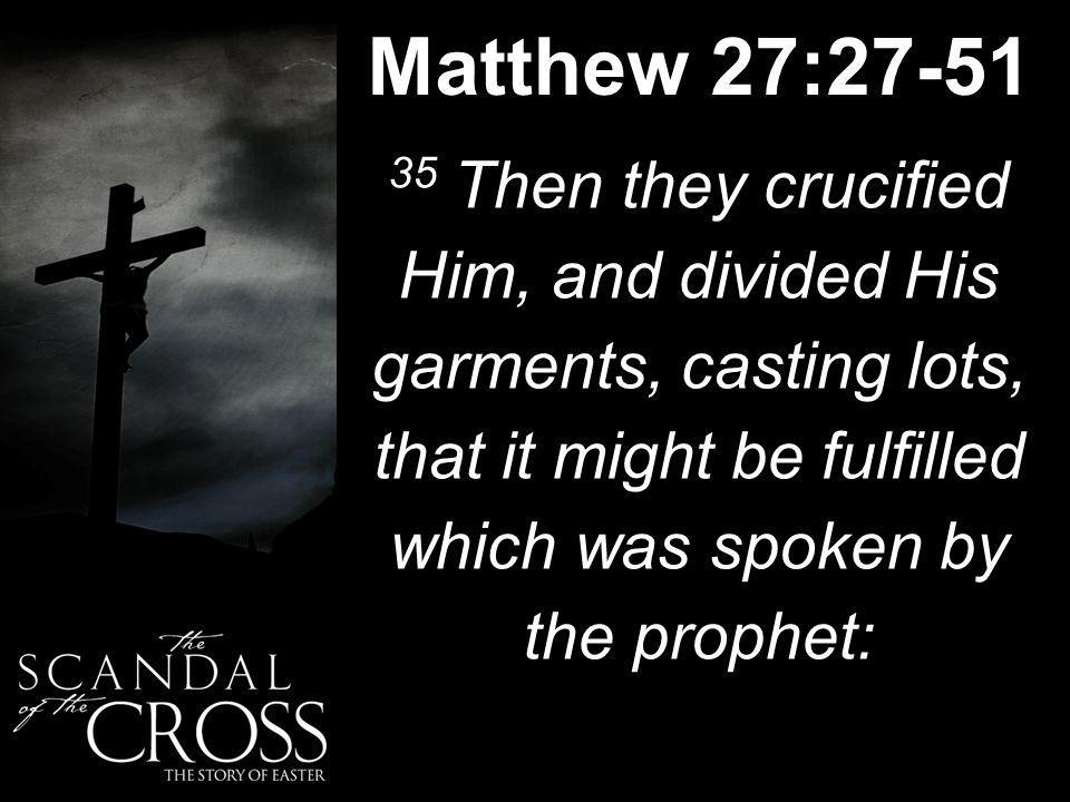 Matthew 27:27-51 35 Then they crucified Him, and divided His garments, casting lots, that it might be fulfilled which was spoken by the prophet: