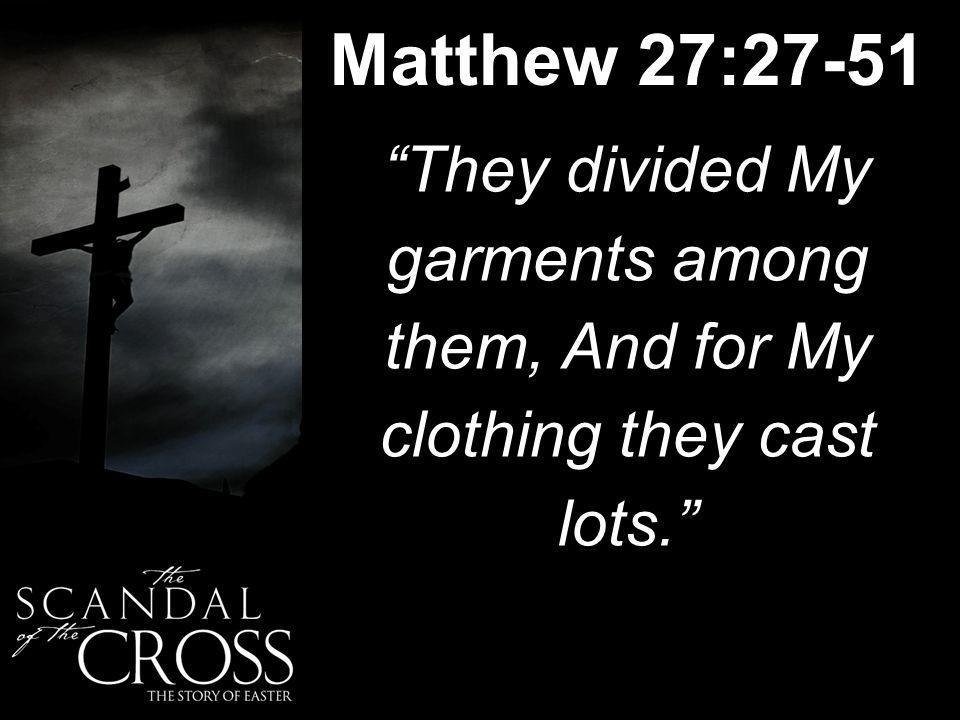 Matthew 27:27-51 They divided My garments among them, And for My clothing they cast lots.