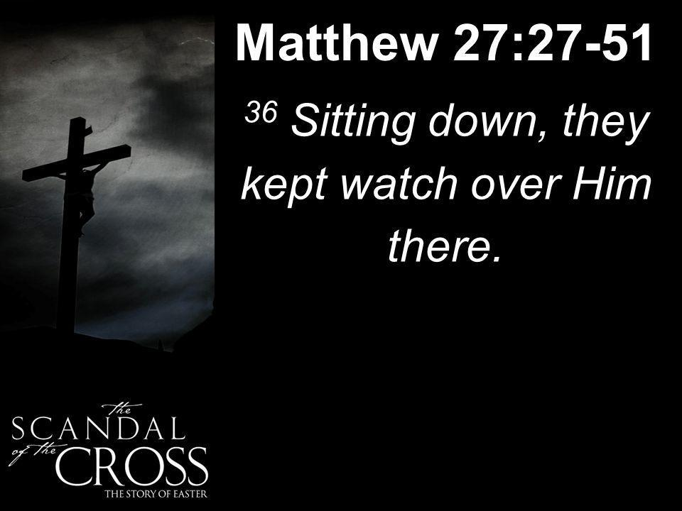 Matthew 27:27-51 36 Sitting down, they kept watch over Him there.