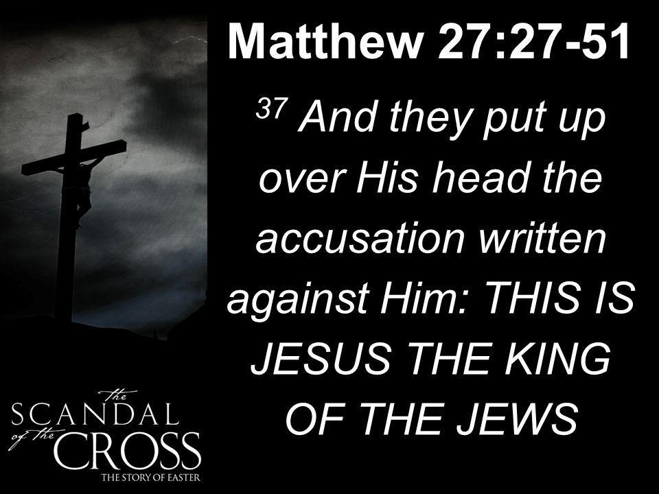Matthew 27:27-51 37 And they put up over His head the accusation written against Him: THIS IS JESUS THE KING OF THE JEWS