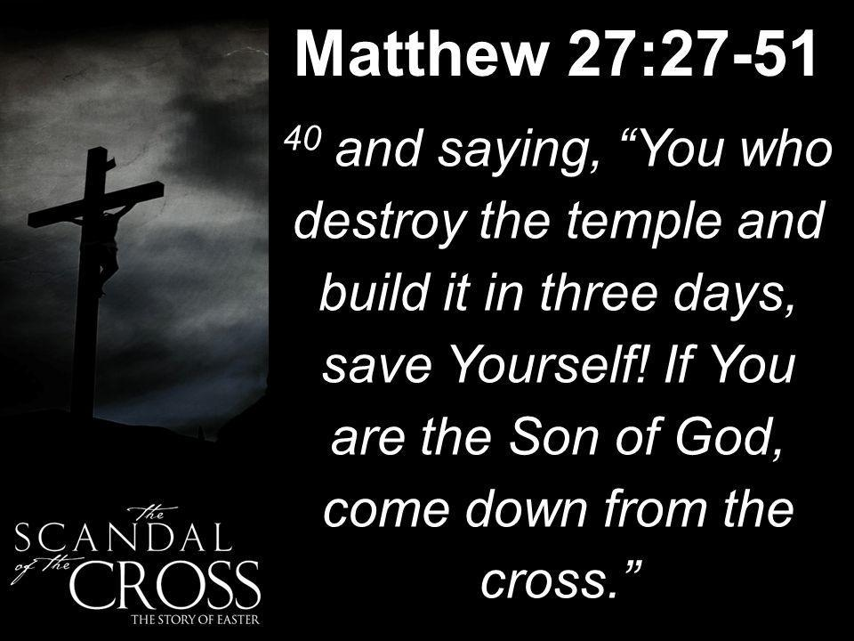 Matthew 27:27-51 40 and saying, You who destroy the temple and build it in three days, save Yourself.