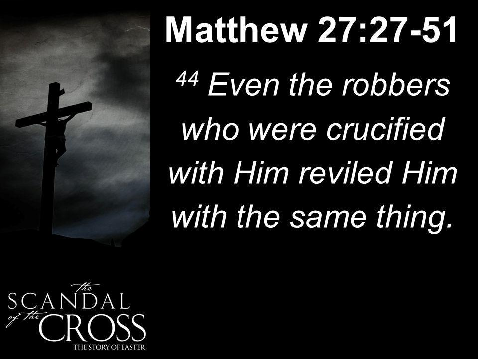 Matthew 27:27-51 44 Even the robbers who were crucified with Him reviled Him with the same thing.