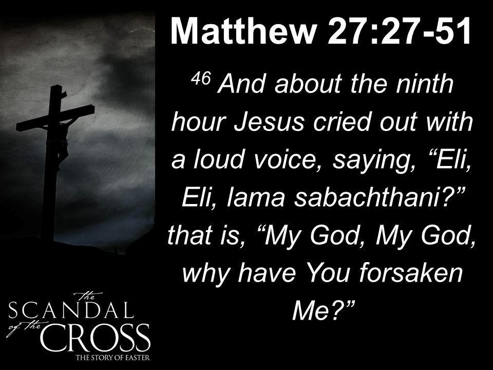Matthew 27:27-51 46 And about the ninth hour Jesus cried out with a loud voice, saying, Eli, Eli, lama sabachthani that is, My God, My God, why have You forsaken Me