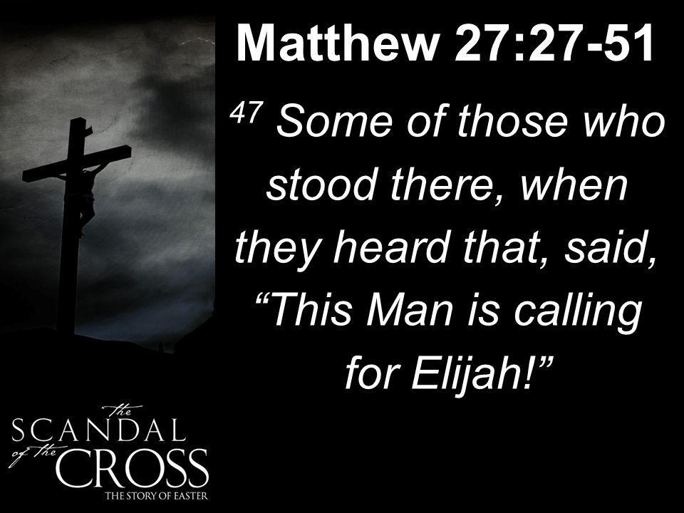 Matthew 27:27-51 47 Some of those who stood there, when they heard that, said, This Man is calling for Elijah!