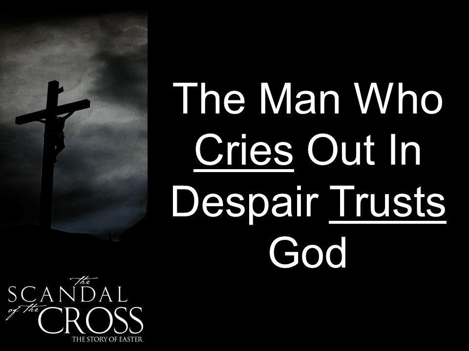The Man Who Cries Out In Despair Trusts God