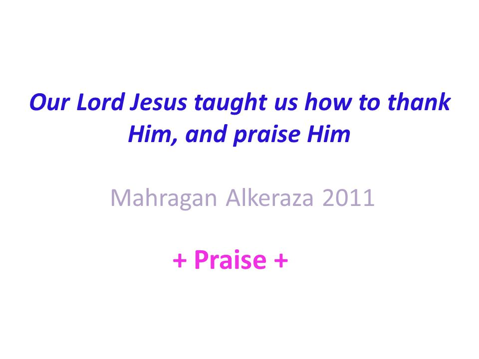 Our Lord Jesus taught us how to thank Him, and praise Him Mahragan Alkeraza Praise +