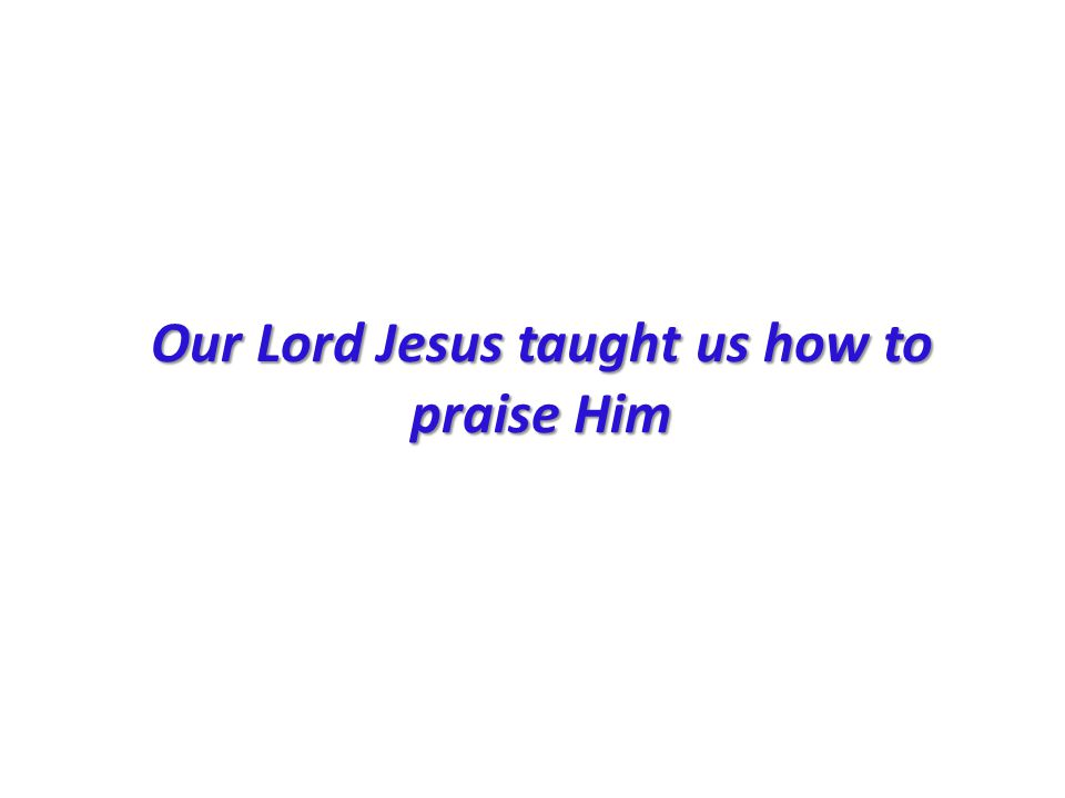 Our Lord Jesus taught us how to praise Him