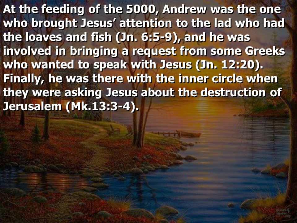 At the feeding of the 5000, Andrew was the one who brought Jesus' attention to the lad who had the loaves and fish (Jn.