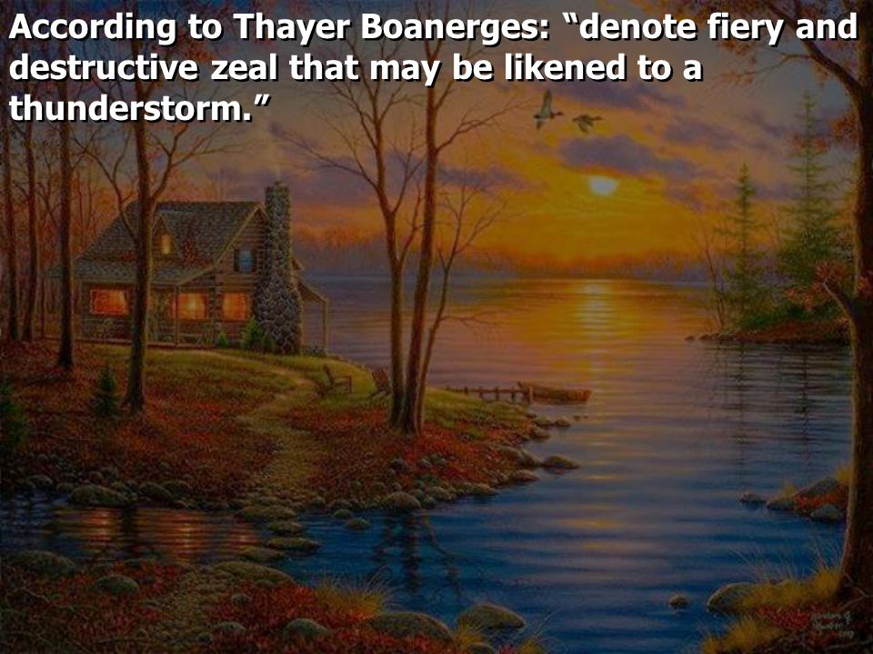 According to Thayer Boanerges: denote fiery and destructive zeal that may be likened to a thunderstorm.