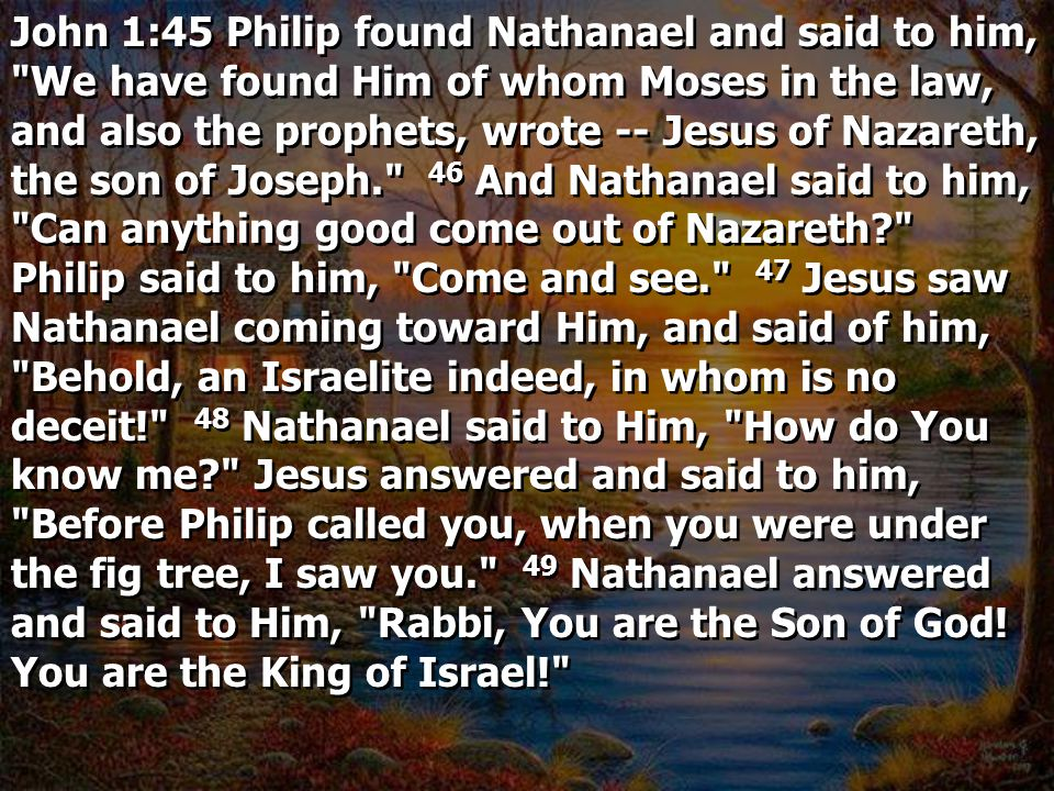 John 1:45 Philip found Nathanael and said to him, We have found Him of whom Moses in the law, and also the prophets, wrote -- Jesus of Nazareth, the son of Joseph. 46 And Nathanael said to him, Can anything good come out of Nazareth Philip said to him, Come and see. 47 Jesus saw Nathanael coming toward Him, and said of him, Behold, an Israelite indeed, in whom is no deceit! 48 Nathanael said to Him, How do You know me Jesus answered and said to him, Before Philip called you, when you were under the fig tree, I saw you. 49 Nathanael answered and said to Him, Rabbi, You are the Son of God.