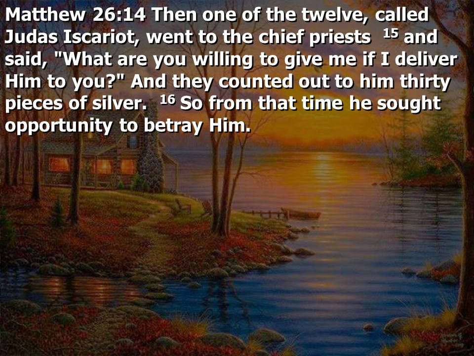 Matthew 26:14 Then one of the twelve, called Judas Iscariot, went to the chief priests 15 and said, What are you willing to give me if I deliver Him to you And they counted out to him thirty pieces of silver.