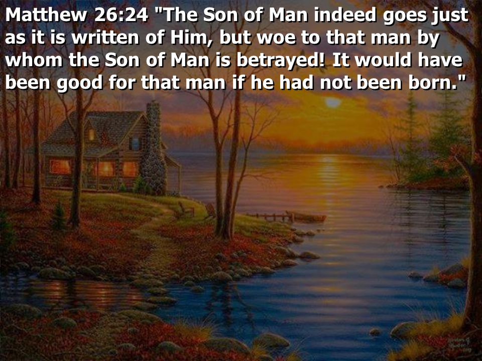 Matthew 26:24 The Son of Man indeed goes just as it is written of Him, but woe to that man by whom the Son of Man is betrayed.